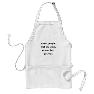 some people feel the rain others just get wet standard apron