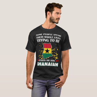 Some Spend Whole Lives Other Born Ghanaian Country T-Shirt
