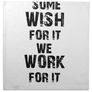 some wish for it we work for it napkin