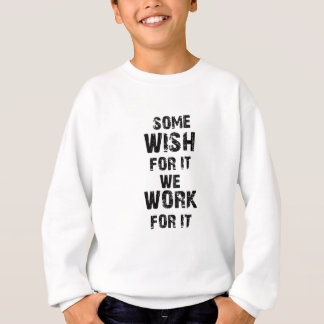 some wish for it we work for it sweatshirt