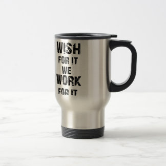 some wish for it we work for it travel mug