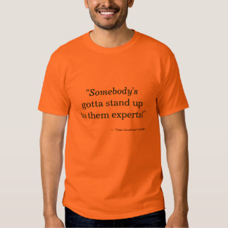 """""""Somebody's gotta stand up to them experts!"""" Shirts"""