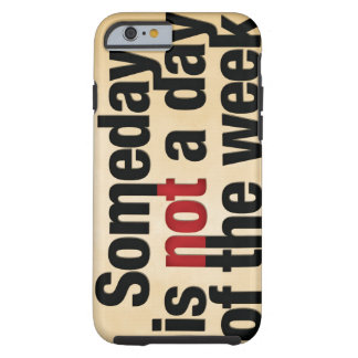 Someday is not a day of the week tough iPhone 6 case