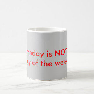 Someday is NOT a day of the week Coffee Mugs