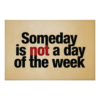 Someday is not a day of the week. poster