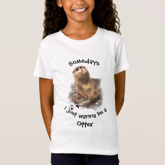 Somedays I just want to be a Otter  Fun Quote T-Shirt