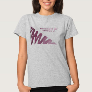 Someone else will make sense of your art. T-shirt. Tee Shirts