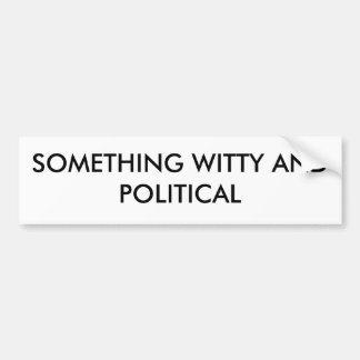 SOMETHING WITTY AND POLITICAL BUMPER STICKER