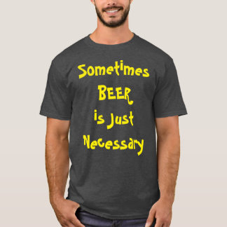 Sometimes BEER is Just Necessary T-Shirt