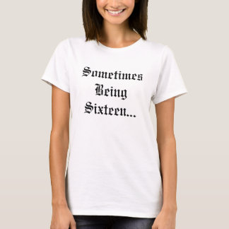 Sometimes Being Sixteen... T-Shirt