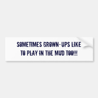Sometimes grown-ups like to play in the mud too!!! bumper sticker