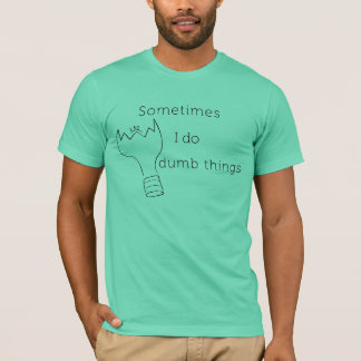 Sometimes I do dumb things T-Shirt