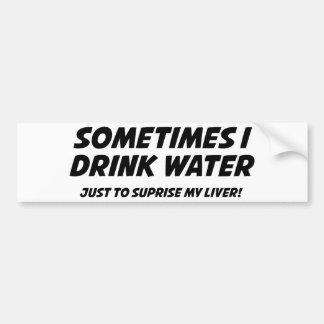 Sometimes I Drink Water Bumper Sticker