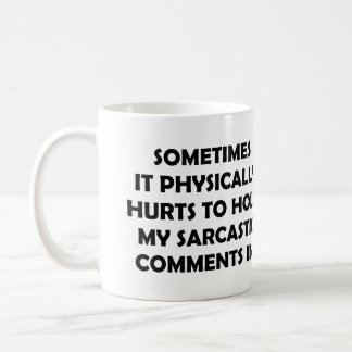 SOMETIMES IT PHYSICALLY HURTS TO HOLD MY SARCASTIC COFFEE MUG