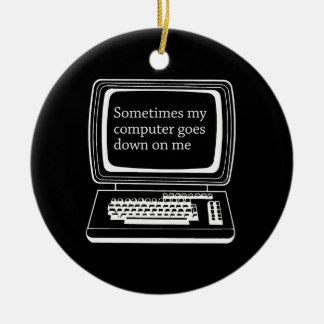 Sometimes my computer goes down on me ceramic ornament