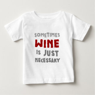 Sometimes Wine is Just Necessary Baby T-Shirt