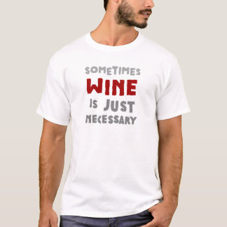Sometimes Wine is Just Necessary T-Shirt