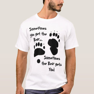 Sometimes You Get the Bear... T-Shirt