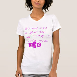 Somewhere a Girl is warming up with your MAX T-shirts
