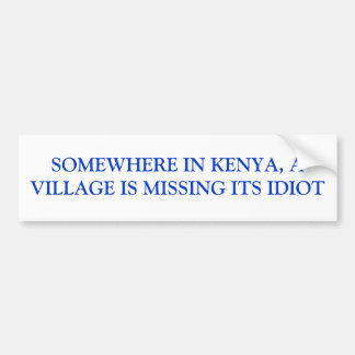 SOMEWHERE IN KENYA, A VILLAGE IS MISSING ITS IDIOT BUMPER STICKER
