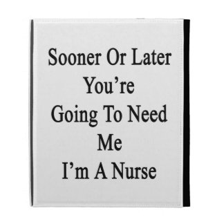 Sooner Or Later You re Going To Need Me I m A Nurs iPad Cases