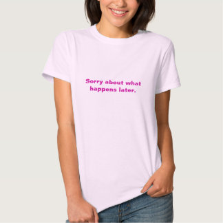 Sorry about what happens later tee shirts