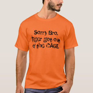 Sorry Bro. Tiger got out of the CAGE. T-Shirt