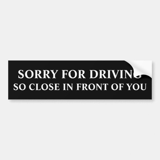 Sorry For Driving So Close In Front Of You Bumper Stickers