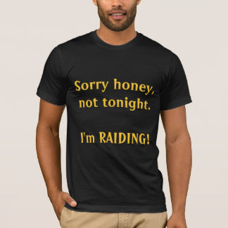 Sorry honey, not tonight. I'm RAIDING! T-Shirt