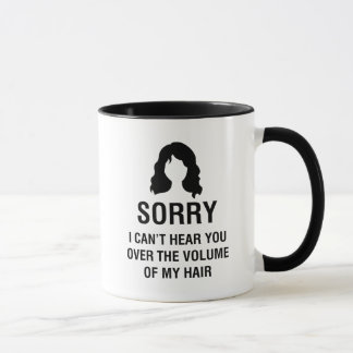 SORRY. I CAN'T HEAR YOU OVER THE VOLUME OF MY HAIR MUG