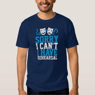 Sorry I Can't I Have Rehearsal (Theatre Life) Tee Shirt