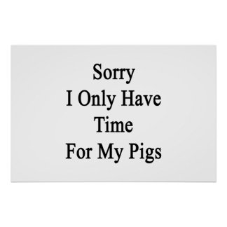 Sorry I Only Have Time For My Pigs Poster