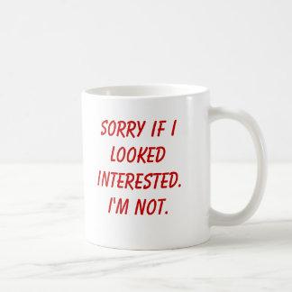 Sorry if I looked interested.I'm not. Basic White Mug