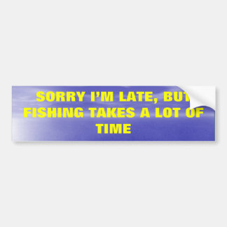 Sorry, I'm Lat, But Fishing Takes a Lot of Time. Bumper Sticker