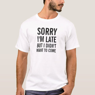 Sorry I'm late but I didn't want come. T-Shirt