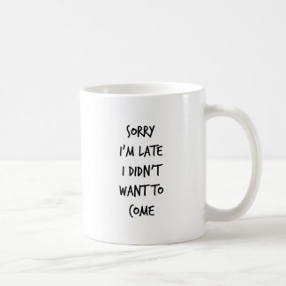 Sorry I'm Late I Didn't Want to Come Coffee Mug