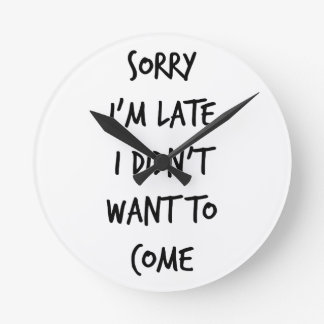 Sorry I'm Late I Didn't Want to Come Wall Clock
