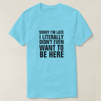 SORRY I'M LATE I LITERALLY DIDN'T WANT TO BE HERE T-Shirt