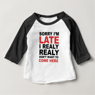 Sorry I'm Late I Realy Realy Don't Want To Come Baby T-Shirt