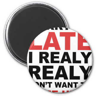 Sorry I'm Late I Realy Realy Don't Want To Come Magnet