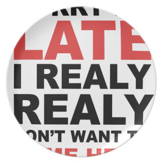 Sorry I'm Late I Realy Realy Don't Want To Come Plate