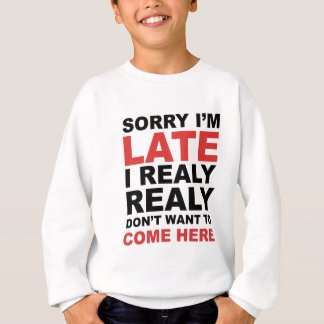 Sorry I'm Late I Realy Realy Don't Want To Come Sweatshirt