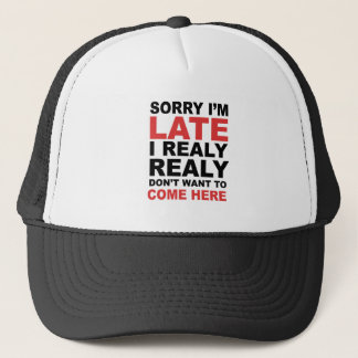 Sorry I'm Late I Realy Realy Don't Want To Come Trucker Hat