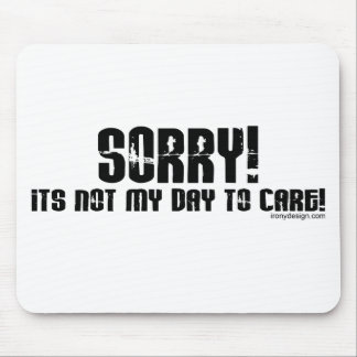 Sorry It's Not My Day To Care Mousepad