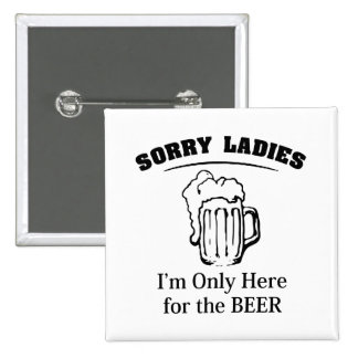 Sorry Ladies I m Only Here For The Beer Pinback Button