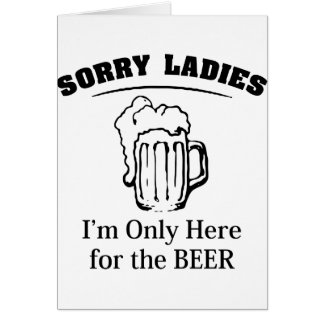 Sorry Ladies I m Only Here For The Beer Greeting Cards