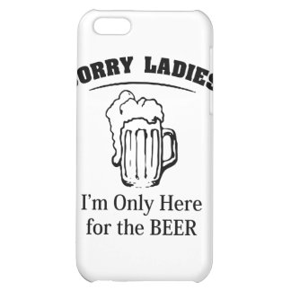 Sorry Ladies I m Only Here For The Beer iPhone 5C Cases