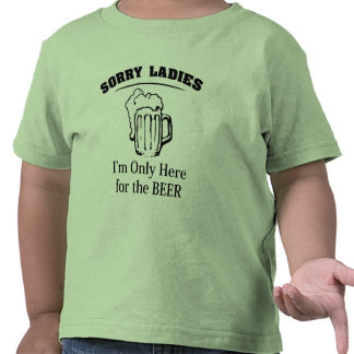 Sorry Ladies I m Only Here For The Beer Shirts