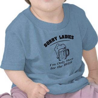 Sorry Ladies I m Only Here For The Beer Tee Shirt