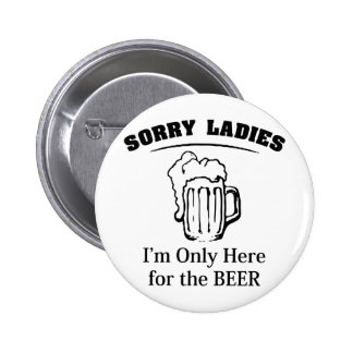 Sorry Ladies I'm Only Here For The Beer 6 Cm Round Badge